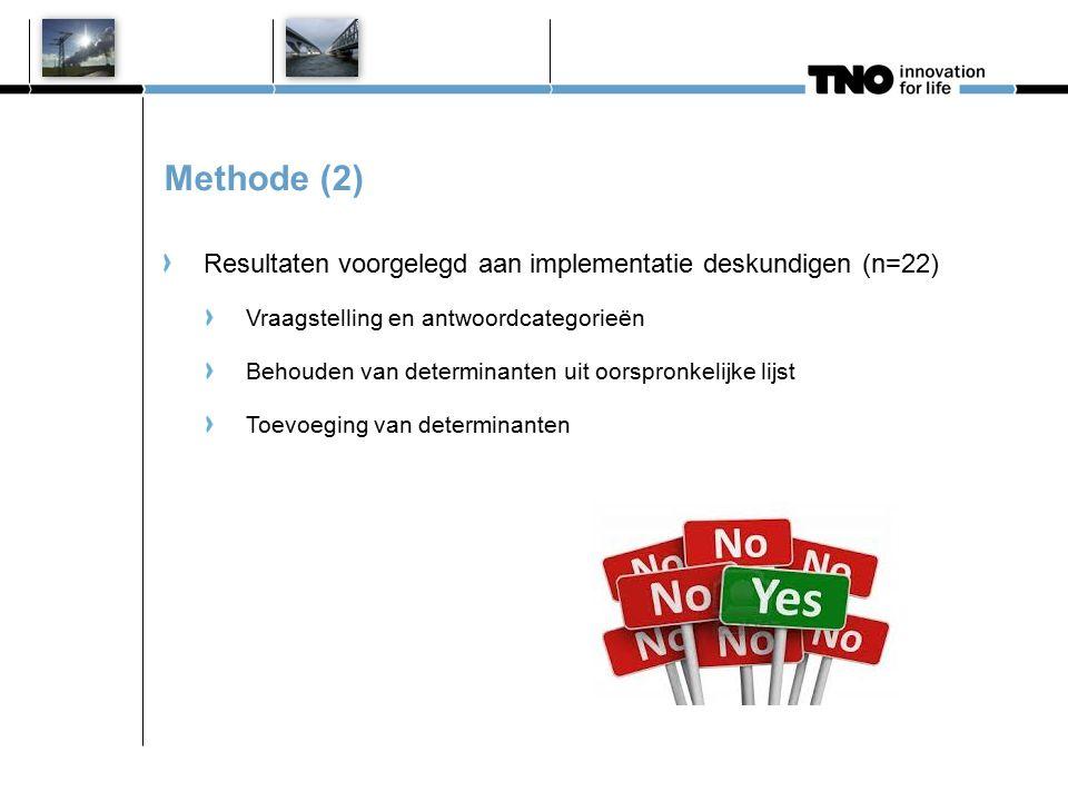 Methode (2) Resultaten voorgelegd aan implementatie deskundigen (n=22) Vraagstelling en antwoordcategorieën Behouden van determinanten uit oorspronkel