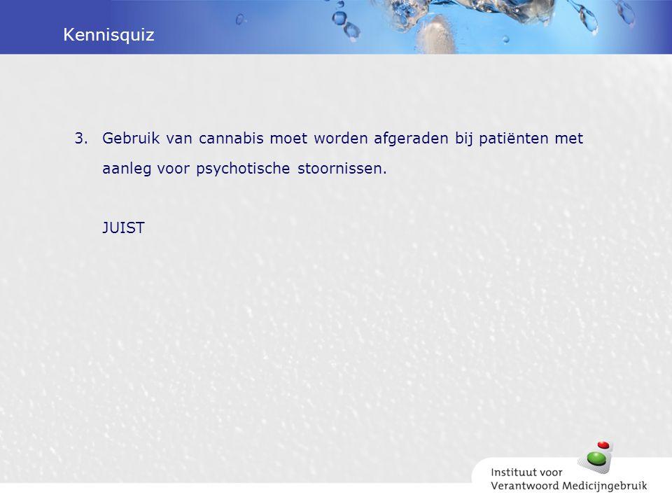 Kennisquiz 3.Gebruik van cannabis moet worden afgeraden bij patiënten met aanleg voor psychotische stoornissen. JUIST