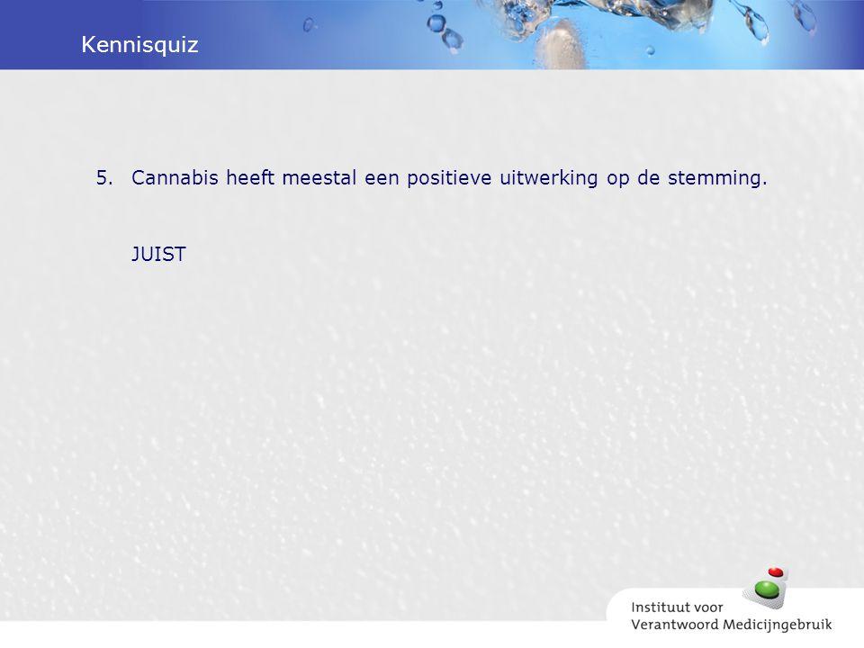 Kennisquiz 5.Cannabis heeft meestal een positieve uitwerking op de stemming. JUIST