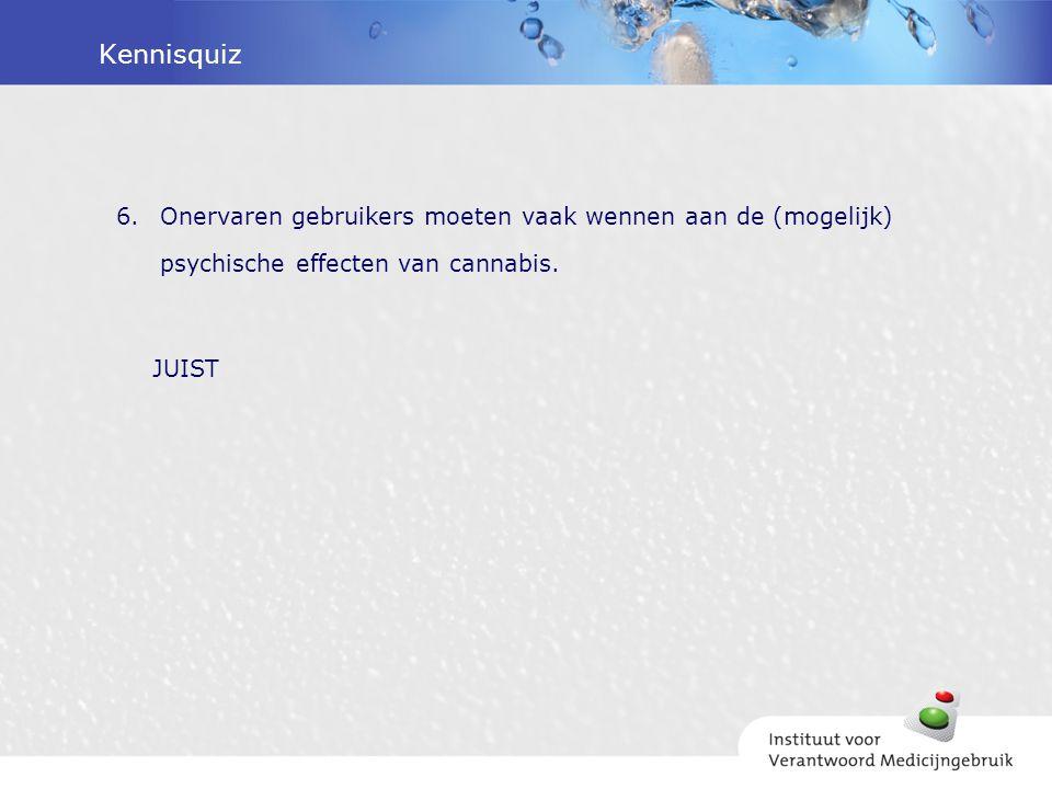 Kennisquiz 6.Onervaren gebruikers moeten vaak wennen aan de (mogelijk) psychische effecten van cannabis. JUIST