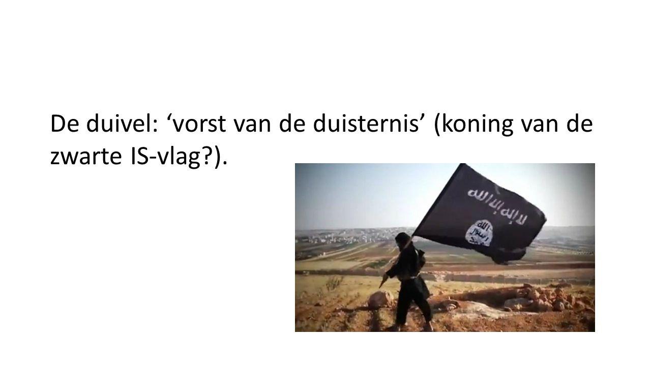 De duivel: 'vorst van de duisternis' (koning van de zwarte IS-vlag?).