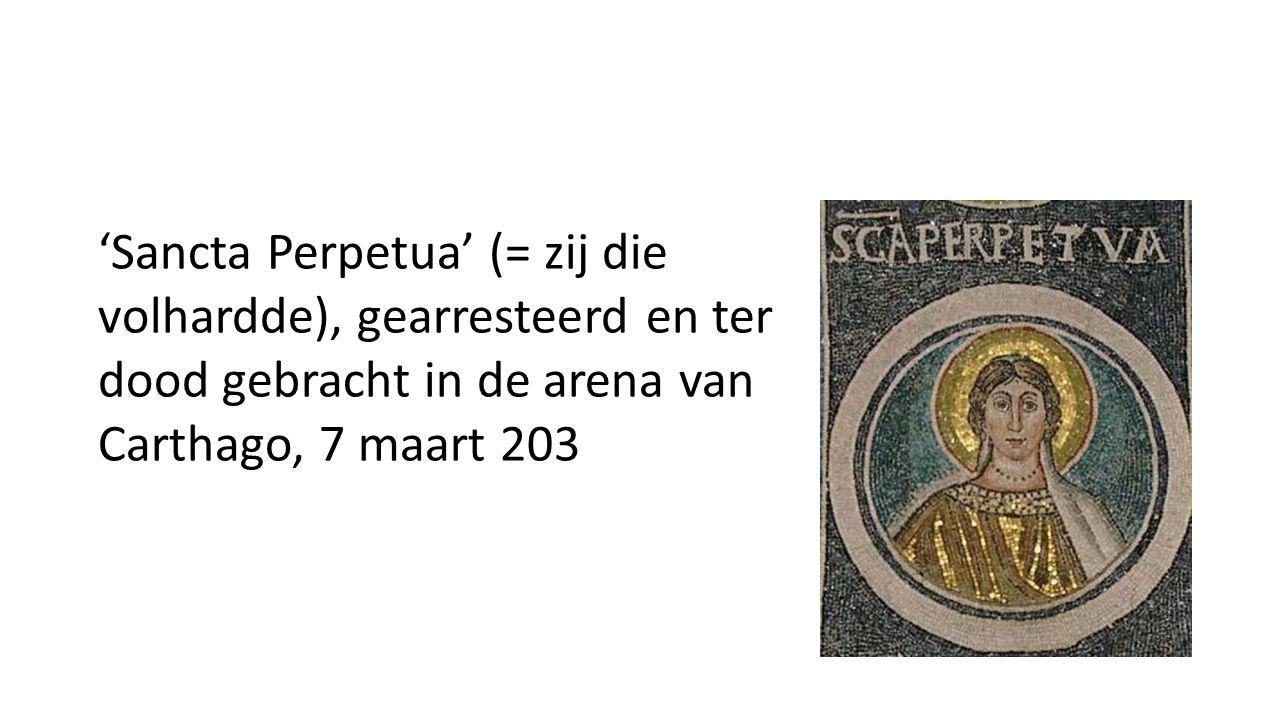 'Sancta Perpetua' (= zij die volhardde), gearresteerd en ter dood gebracht in de arena van Carthago, 7 maart 203