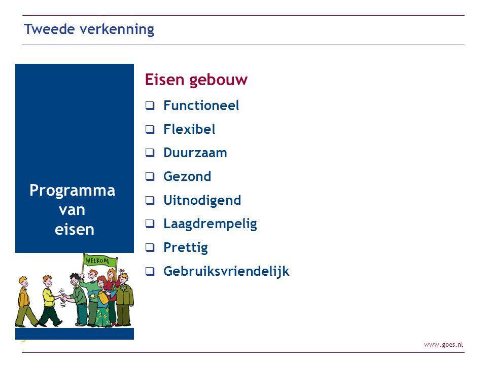 www.goes.nl Tweede verkenning Programma van eisen Eisen gebouw  Functioneel  Flexibel  Duurzaam  Gezond  Uitnodigend  Laagdrempelig  Prettig 