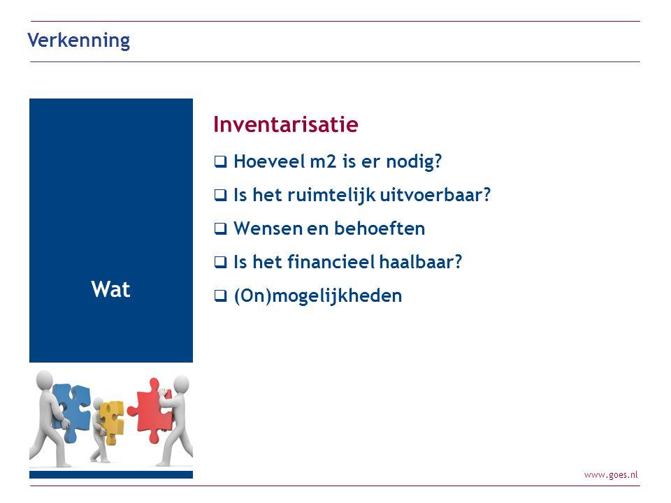 www.goes.nl Verkenning Wat Inventarisatie  Hoeveel m2 is er nodig?  Is het ruimtelijk uitvoerbaar?  Wensen en behoeften  Is het financieel haalbaa