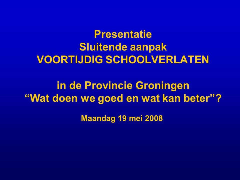 Presentatie Sluitende aanpak VOORTIJDIG SCHOOLVERLATEN in de Provincie Groningen Wat doen we goed en wat kan beter .