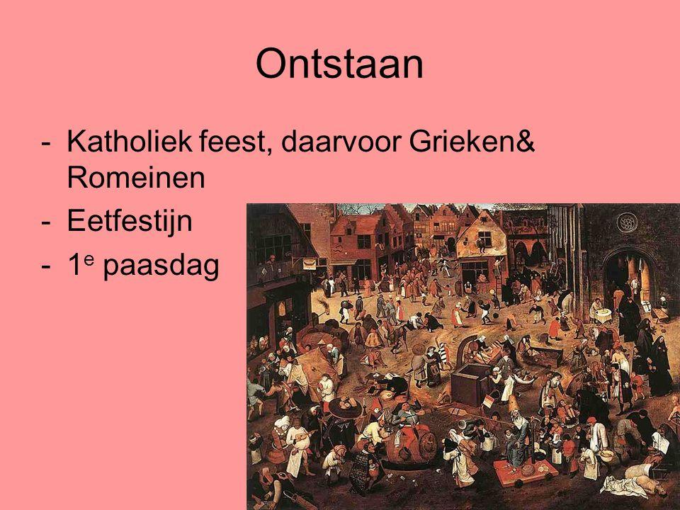 Ontstaan -Katholiek feest, daarvoor Grieken& Romeinen -Eetfestijn -1 e paasdag