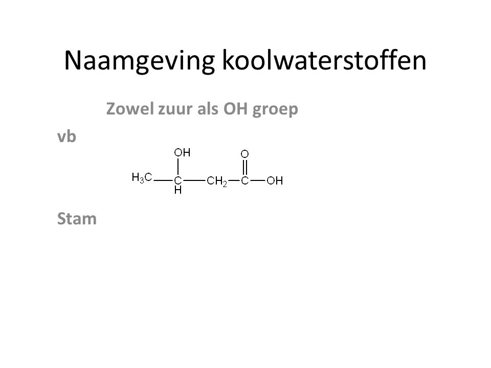 Naamgeving koolwaterstoffen Zowel zuur als OH groep vb Stam