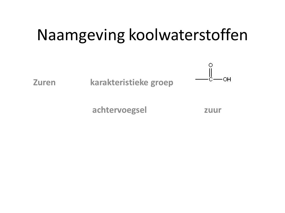 Naamgeving koolwaterstoffen zijgroep achtervoegsel voorvoegsel ZurenCOOHzuur Esters─COO─ AlcoholenOHolhydroxy AminenNH 2 amine amino Ethers O─ C n H 2n+1 -alkoxy Aldehyden─COH al Ketonen ─CO ─on