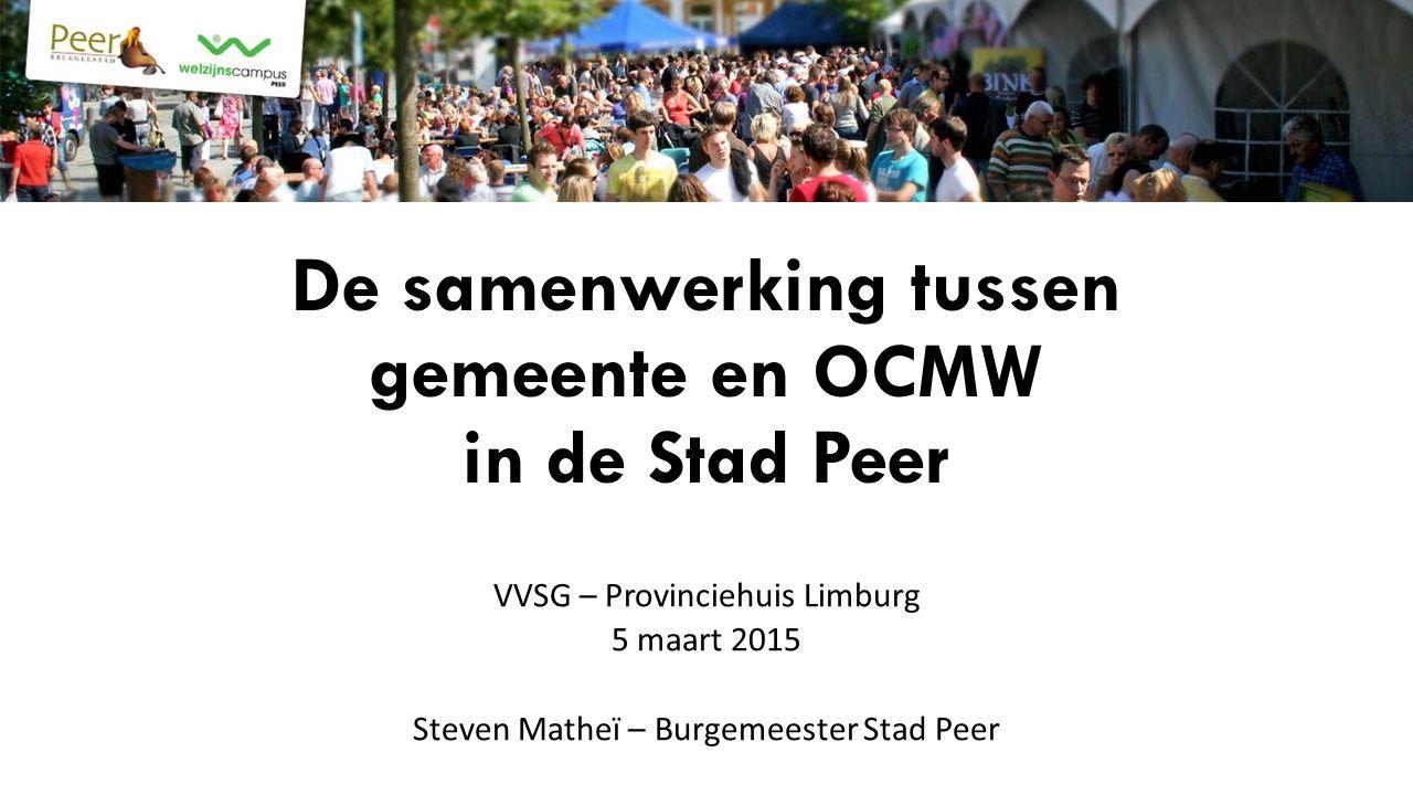 De samenwerking tussen gemeente en OCMW in de Stad Peer VVSG – Provinciehuis Limburg 5 maart 2015 Steven Matheï – Burgemeester Stad Peer