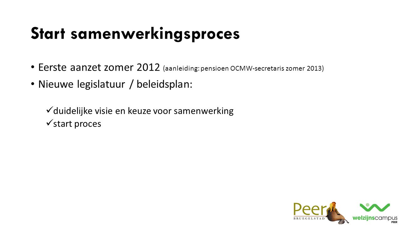 Start samenwerkingsproces Eerste aanzet zomer 2012 (aanleiding: pensioen OCMW-secretaris zomer 2013) Nieuwe legislatuur / beleidsplan: duidelijke visi