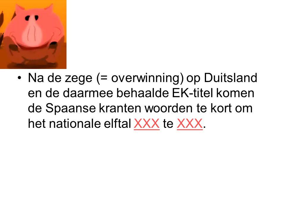 Na de zege (= overwinning) op Duitsland en de daarmee behaalde EK-titel komen de Spaanse kranten woorden te kort om het nationale elftal XXX te XXX.