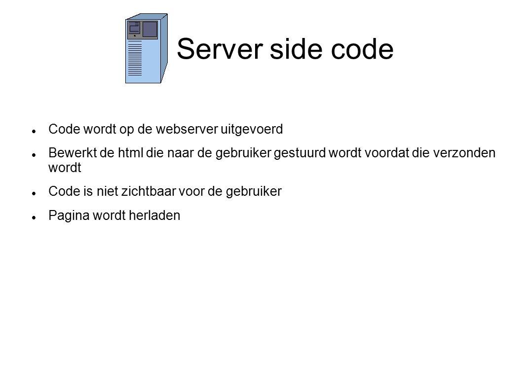Server side code Code wordt op de webserver uitgevoerd Bewerkt de html die naar de gebruiker gestuurd wordt voordat die verzonden wordt Code is niet zichtbaar voor de gebruiker Pagina wordt herladen