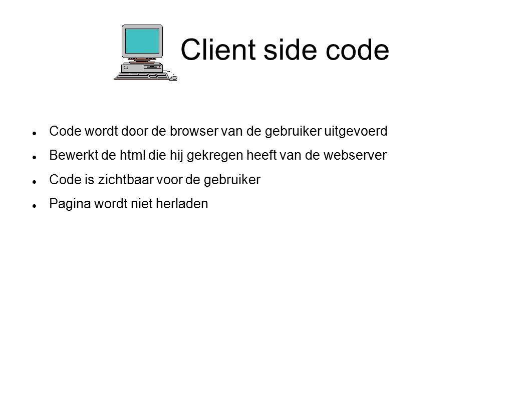 Client side code Code wordt door de browser van de gebruiker uitgevoerd Bewerkt de html die hij gekregen heeft van de webserver Code is zichtbaar voor de gebruiker Pagina wordt niet herladen
