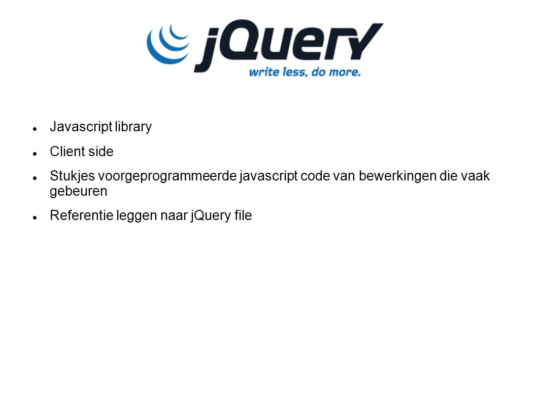 Javascript library Client side Stukjes voorgeprogrammeerde javascript code van bewerkingen die vaak gebeuren Referentie leggen naar jQuery file