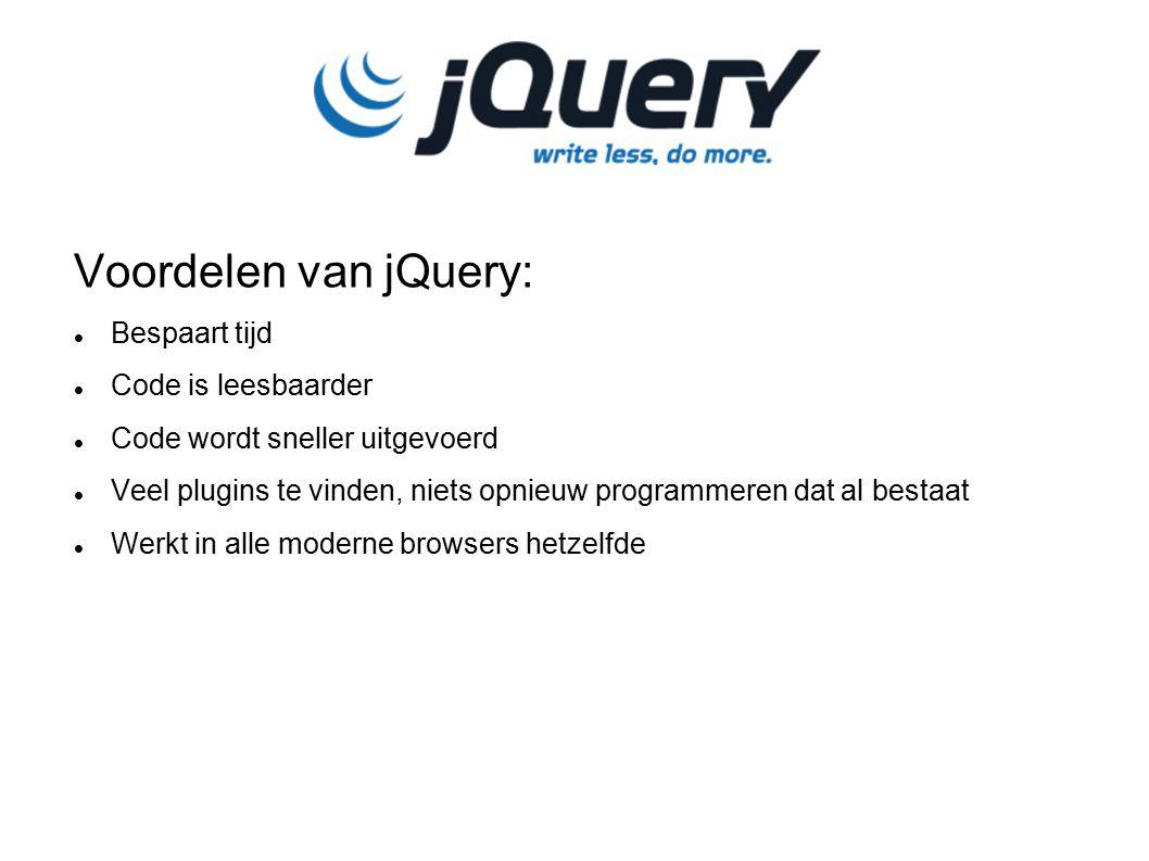 Voordelen van jQuery: Bespaart tijd Code is leesbaarder Code wordt sneller uitgevoerd Veel plugins te vinden, niets opnieuw programmeren dat al bestaat Werkt in alle moderne browsers hetzelfde