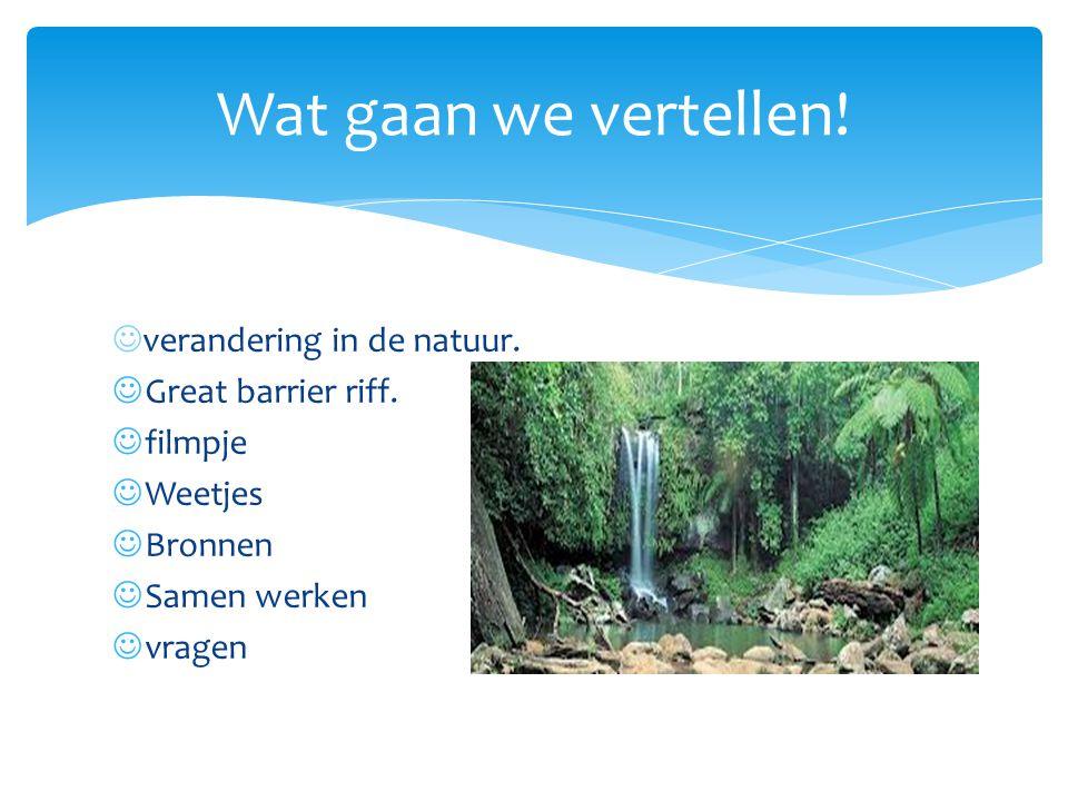 verandering in de natuur. Great barrier riff. filmpje Weetjes Bronnen Samen werken vragen Wat gaan we vertellen!