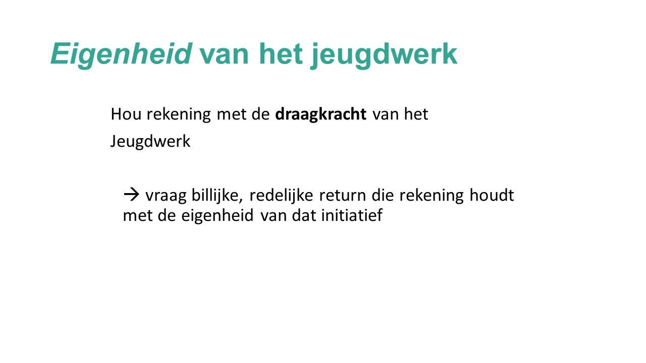 Eigenheid van het jeugdwerk Hou rekening met de draagkracht van het Jeugdwerk  vraag billijke, redelijke return die rekening houdt met de eigenheid van dat initiatief