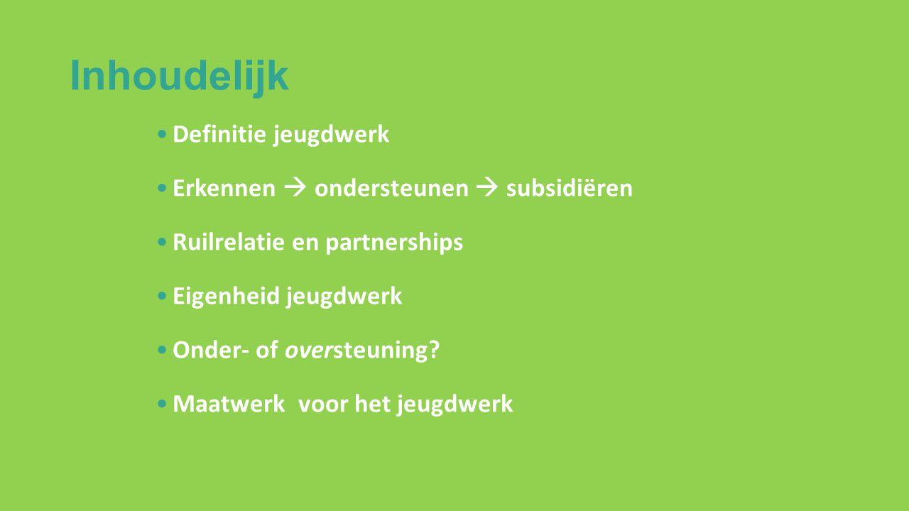 Inhoudelijk Definitie jeugdwerk Erkennen  ondersteunen  subsidiëren Ruilrelatie en partnerships Eigenheid jeugdwerk Onder- of oversteuning.