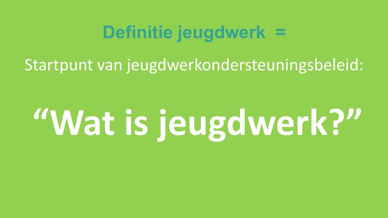 Definitie jeugdwerk = Startpunt van jeugdwerkondersteuningsbeleid: Wat is jeugdwerk