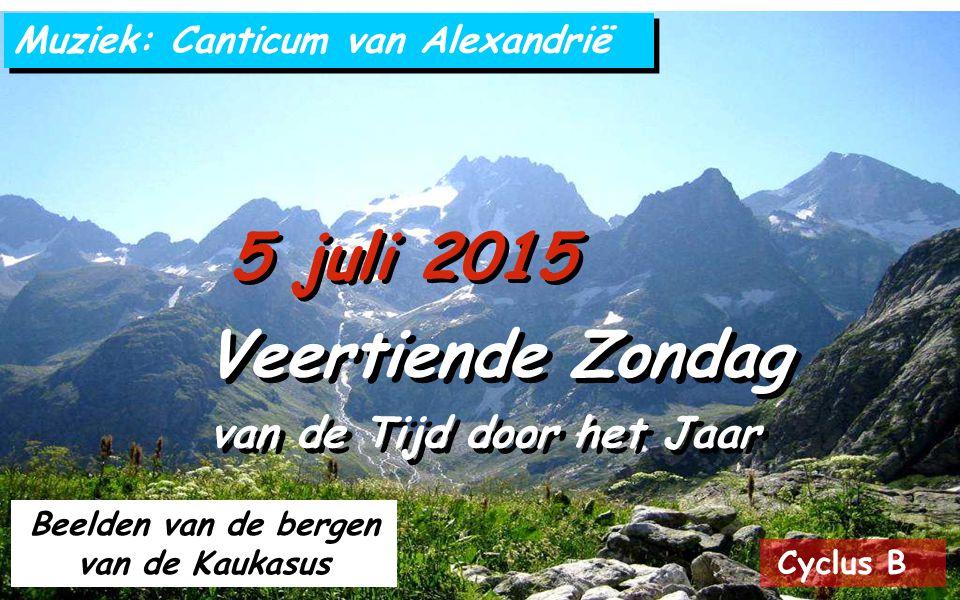 Cyclus B 5 juli 2015 Veertiende Zondag van de Tijd door het Jaar Veertiende Zondag van de Tijd door het Jaar Muziek: Canticum van Alexandrië Beelden van de bergen van de Kaukasus