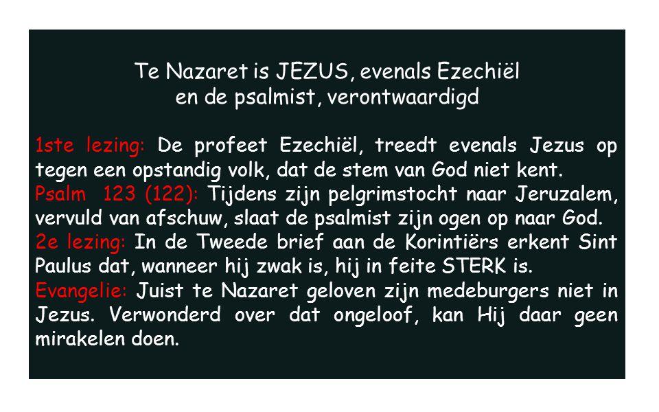 Te Nazaret is JEZUS, evenals Ezechiël en de psalmist, verontwaardigd 1ste lezing: De profeet Ezechiël, treedt evenals Jezus op tegen een opstandig volk, dat de stem van God niet kent.