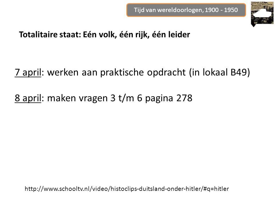 Tijd van wereldoorlogen, 1900 - 1950 Totalitaire staat: Eén volk, één rijk, één leider http://www.schooltv.nl/video/histoclips-duitsland-onder-hitler/#q=hitler 7 april: werken aan praktische opdracht (in lokaal B49) 8 april: maken vragen 3 t/m 6 pagina 278