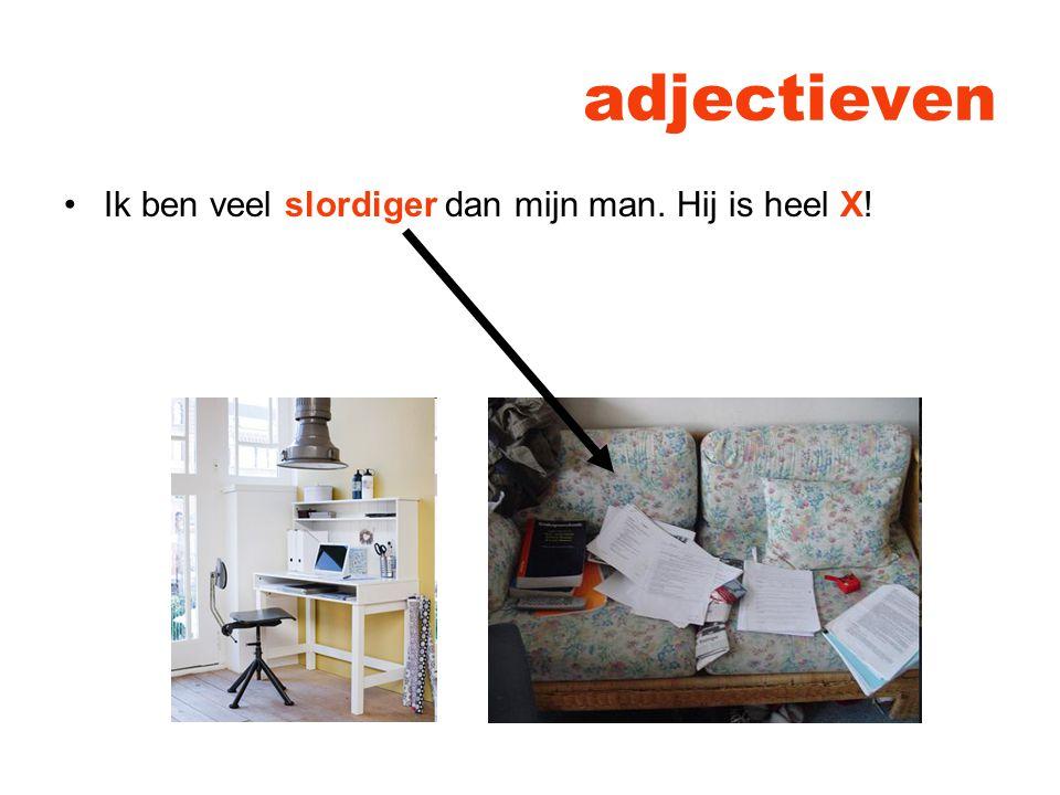 adjectieven Ik ben veel slordiger dan mijn man. Hij is heel X!