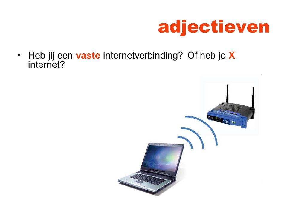 adjectieven Heb jij een vaste internetverbinding? Of heb je X internet?