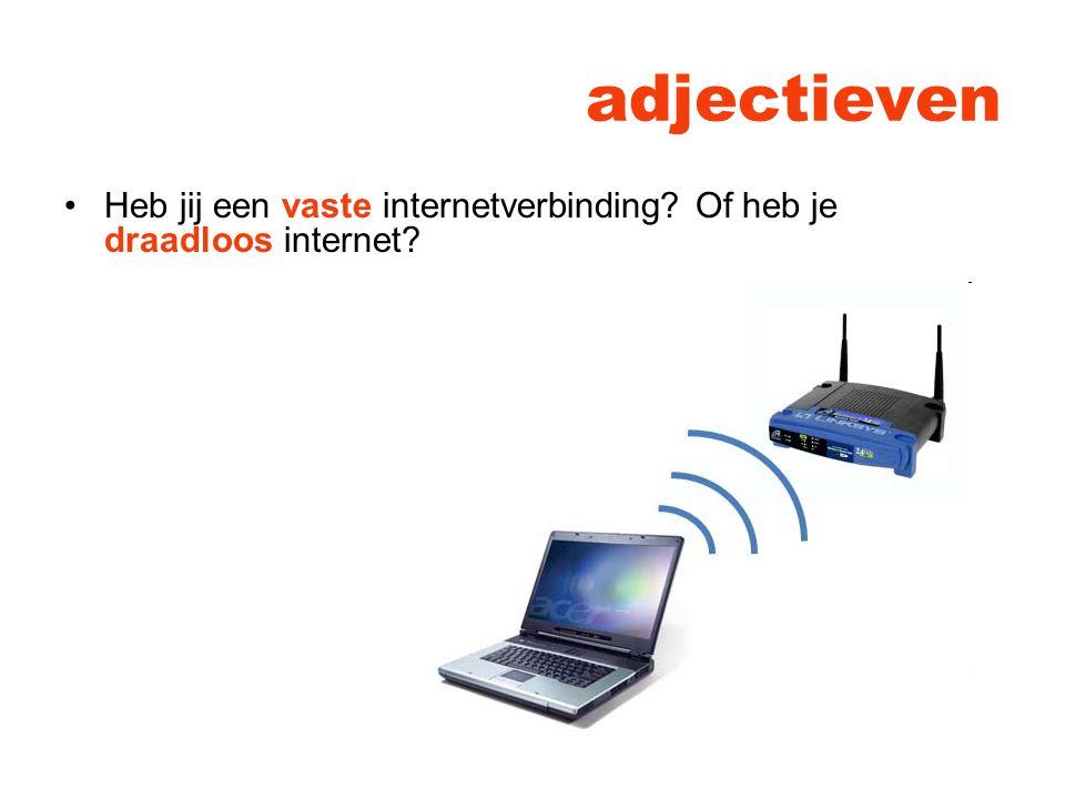 adjectieven Heb jij een vaste internetverbinding? Of heb je draadloos internet?