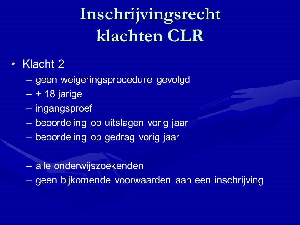 Inschrijvingsrecht klachten CLR Klacht 2 – –geen weigeringsprocedure gevolgd – –+ 18 jarige – –ingangsproef – –beoordeling op uitslagen vorig jaar – –