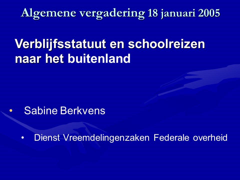 Algemene vergadering 18 januari 2005 Sabine Berkvens Dienst Vreemdelingenzaken Federale overheid Verblijfsstatuut en schoolreizen naar het Verblijfsstatuut en schoolreizen naar het buitenland