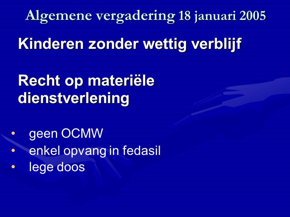 Algemene vergadering 18 januari 2005 geen OCMW enkel opvang in fedasil lege doos Kinderen zonder wettig verblijf Recht op materiële dienstverlening