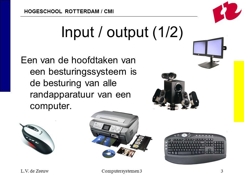HOGESCHOOL ROTTERDAM / CMI L.V. de ZeeuwComputersystemen 33 Input / output (1/2) Een van de hoofdtaken van een besturingssysteem is de besturing van a