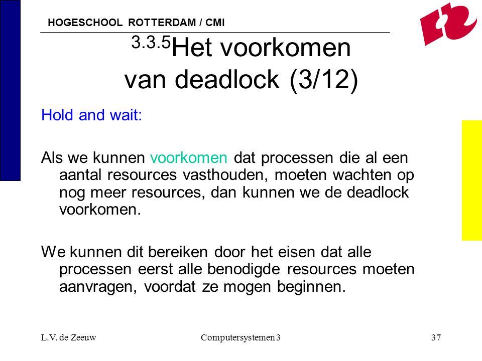 HOGESCHOOL ROTTERDAM / CMI L.V. de ZeeuwComputersystemen 337 3.3.5 Het voorkomen van deadlock (3/12) Hold and wait: Als we kunnen voorkomen dat proces