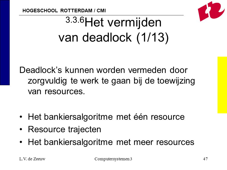 HOGESCHOOL ROTTERDAM / CMI L.V. de ZeeuwComputersystemen 347 3.3.6 Het vermijden van deadlock (1/13) Deadlock's kunnen worden vermeden door zorgvuldig