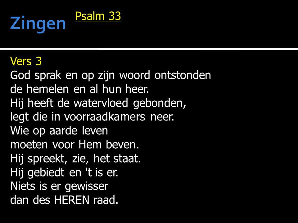 Vers 3 God sprak en op zijn woord ontstonden de hemelen en al hun heer. Hij heeft de watervloed gebonden, legt die in voorraadkamers neer. Wie op aard