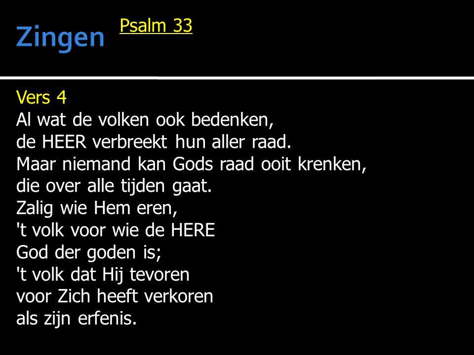 Vers 4 Al wat de volken ook bedenken, de HEER verbreekt hun aller raad. Maar niemand kan Gods raad ooit krenken, die over alle tijden gaat. Zalig wie