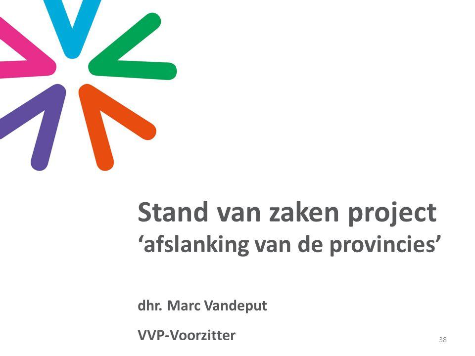 38 Stand van zaken project 'afslanking van de provincies' dhr. Marc Vandeput VVP-Voorzitter
