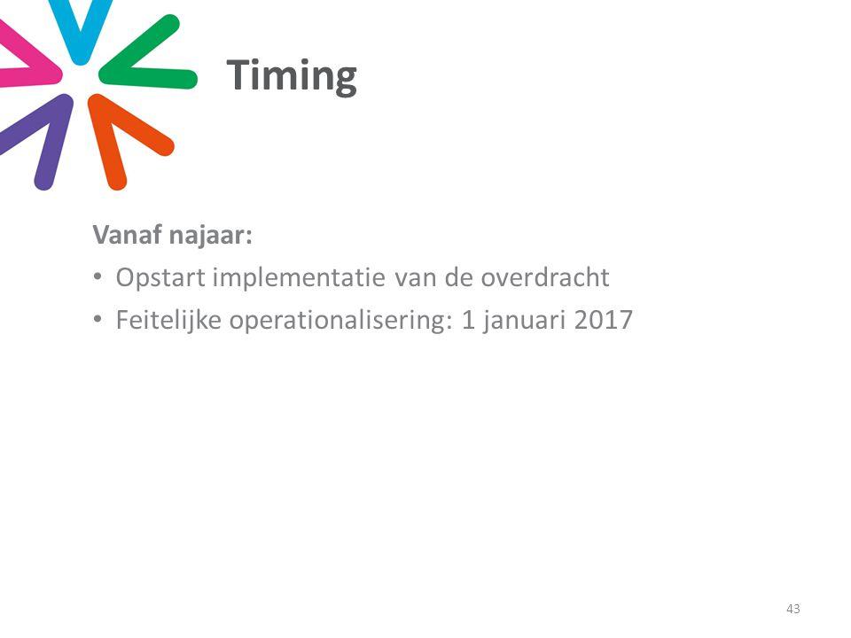 Timing 43 Vanaf najaar: Opstart implementatie van de overdracht Feitelijke operationalisering: 1 januari 2017