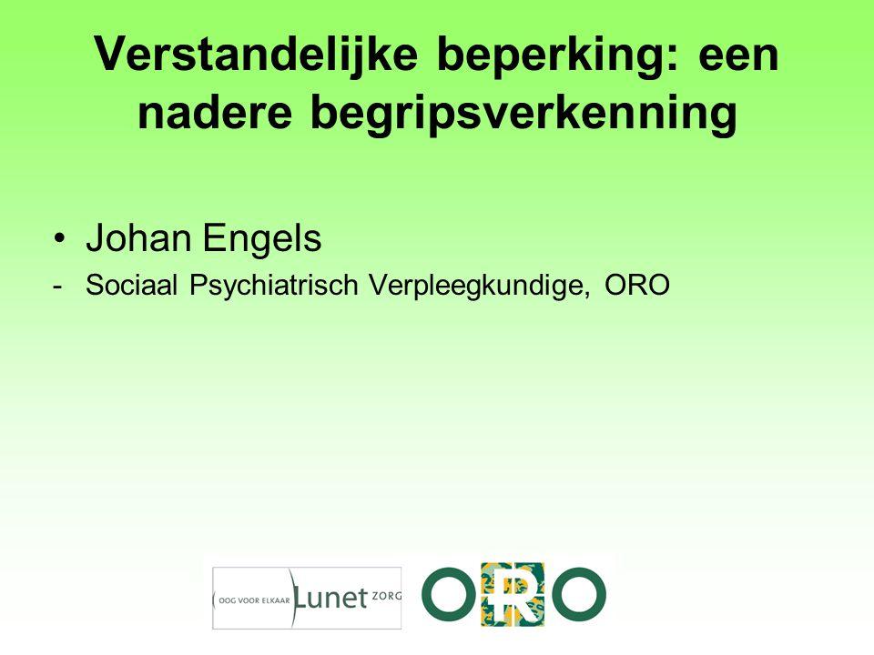 Verstandelijke beperking: een nadere begripsverkenning Johan Engels -Sociaal Psychiatrisch Verpleegkundige, ORO