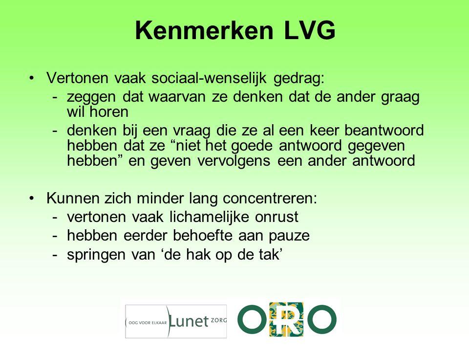 Kenmerken LVG Vertonen vaak sociaal-wenselijk gedrag: -zeggen dat waarvan ze denken dat de ander graag wil horen -denken bij een vraag die ze al een k