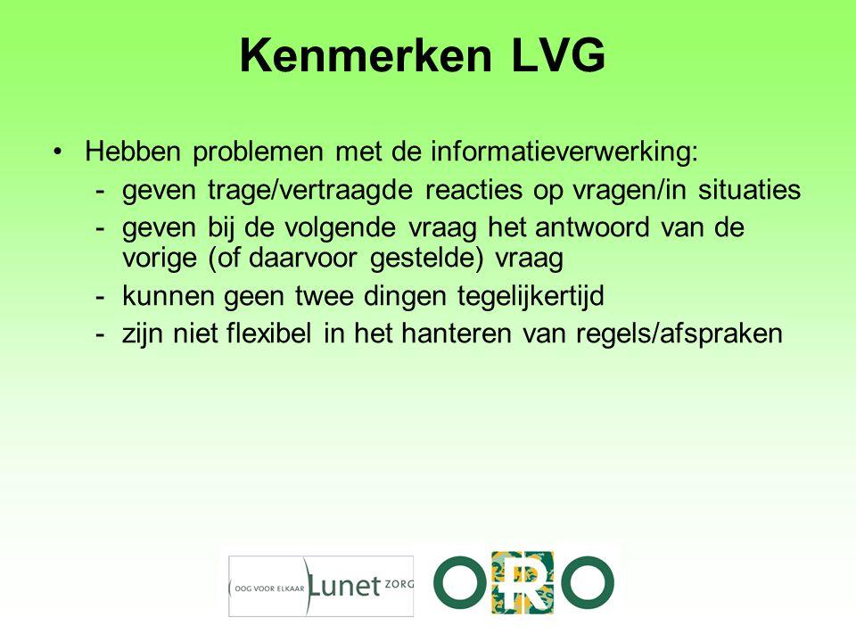 Kenmerken LVG Hebben problemen met de informatieverwerking: -geven trage/vertraagde reacties op vragen/in situaties -geven bij de volgende vraag het a