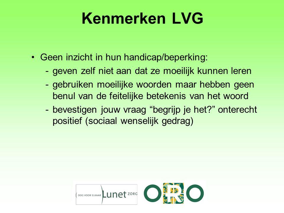 Kenmerken LVG Geen inzicht in hun handicap/beperking: -geven zelf niet aan dat ze moeilijk kunnen leren -gebruiken moeilijke woorden maar hebben geen