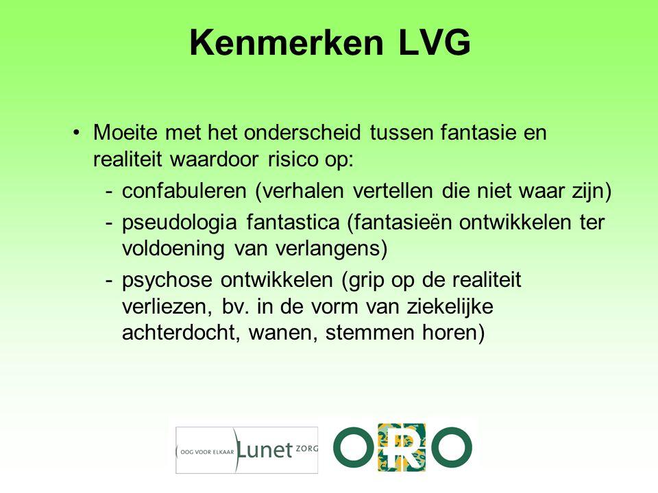 Kenmerken LVG Moeite met het onderscheid tussen fantasie en realiteit waardoor risico op: -confabuleren (verhalen vertellen die niet waar zijn) -pseud