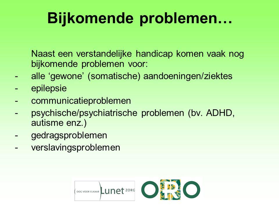 Bijkomende problemen… Naast een verstandelijke handicap komen vaak nog bijkomende problemen voor: -alle 'gewone' (somatische) aandoeningen/ziektes -epilepsie -communicatieproblemen -psychische/psychiatrische problemen (bv.