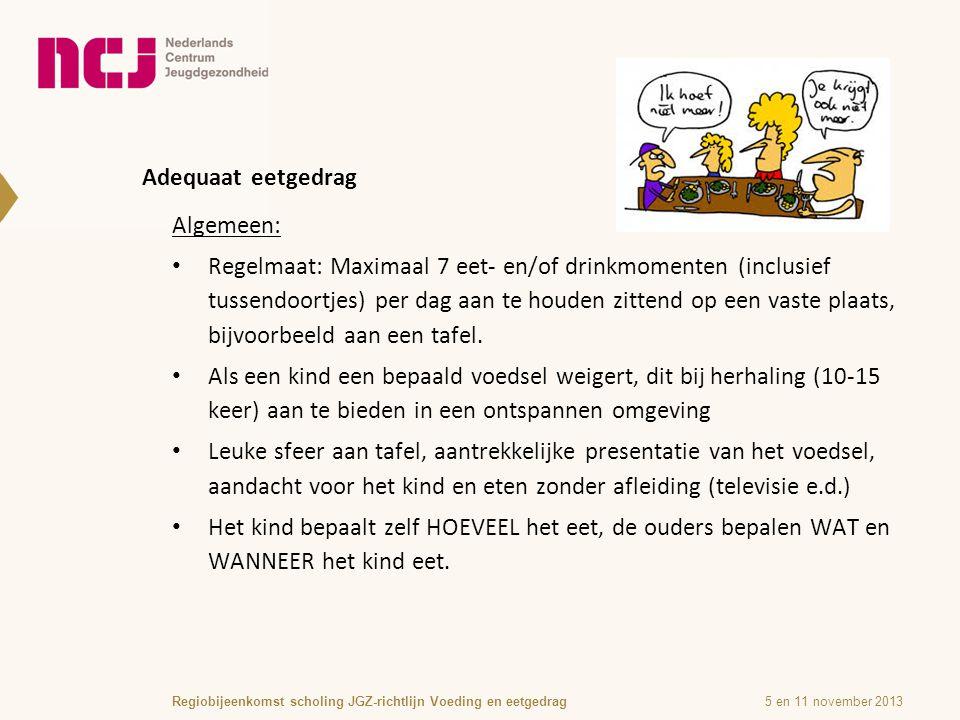 Adequaat eetgedrag 5 en 11 november 2013Regiobijeenkomst scholing JGZ-richtlijn Voeding en eetgedrag Algemeen: Regelmaat: Maximaal 7 eet- en/of drinkmomenten (inclusief tussendoortjes) per dag aan te houden zittend op een vaste plaats, bijvoorbeeld aan een tafel.