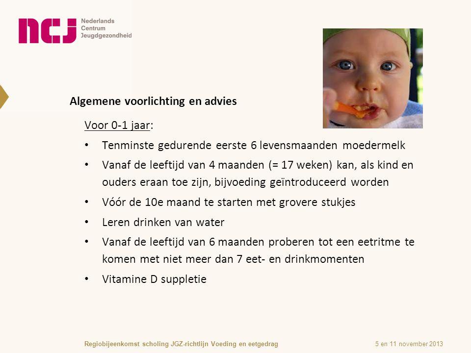 Algemene voorlichting en advies 5 en 11 november 2013Regiobijeenkomst scholing JGZ-richtlijn Voeding en eetgedrag Voor 0-1 jaar: Tenminste gedurende eerste 6 levensmaanden moedermelk Vanaf de leeftijd van 4 maanden (= 17 weken) kan, als kind en ouders eraan toe zijn, bijvoeding geïntroduceerd worden Vóór de 10e maand te starten met grovere stukjes Leren drinken van water Vanaf de leeftijd van 6 maanden proberen tot een eetritme te komen met niet meer dan 7 eet- en drinkmomenten Vitamine D suppletie