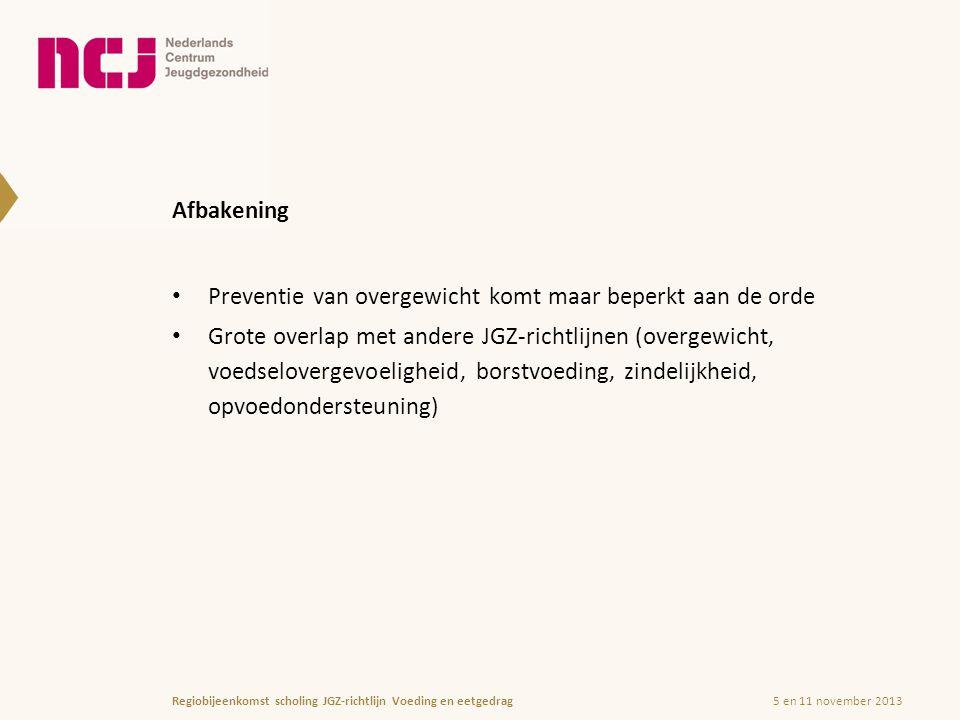 Afbakening Preventie van overgewicht komt maar beperkt aan de orde Grote overlap met andere JGZ-richtlijnen (overgewicht, voedselovergevoeligheid, borstvoeding, zindelijkheid, opvoedondersteuning) 5 en 11 november 2013Regiobijeenkomst scholing JGZ-richtlijn Voeding en eetgedrag
