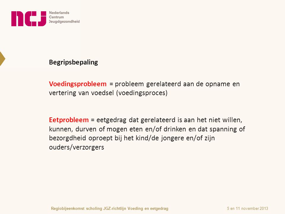 Begripsbepaling 5 en 11 november 2013Regiobijeenkomst scholing JGZ-richtlijn Voeding en eetgedrag Voedingsprobleem = probleem gerelateerd aan de opname en vertering van voedsel (voedingsproces) Eetprobleem = eetgedrag dat gerelateerd is aan het niet willen, kunnen, durven of mogen eten en/of drinken en dat spanning of bezorgdheid oproept bij het kind/de jongere en/of zijn ouders/verzorgers