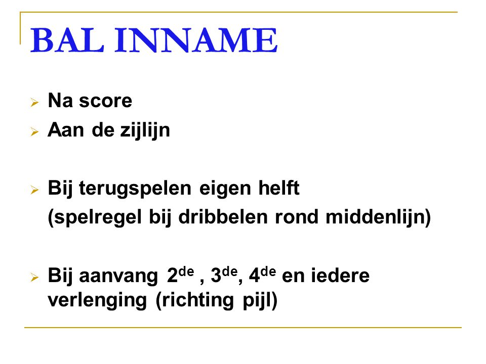 BAL INNAME  Na score  Aan de zijlijn  Bij terugspelen eigen helft (spelregel bij dribbelen rond middenlijn)  Bij aanvang 2 de, 3 de, 4 de en iedere verlenging (richting pijl)